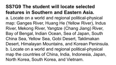 SS7G9 The student will locate selected features in Southern and Eastern Asia. a. Locate on a world and regional political-physical map: Ganges River, Huang.
