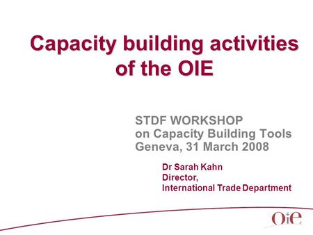 Capacity building activities of the OIE STDF WORKSHOP on Capacity Building Tools Geneva, 31 March 2008 Dr Sarah Kahn Director, International Trade Department.