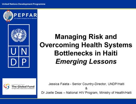 Managing Risk and Overcoming Health Systems Bottlenecks in Haiti Emerging Lessons Jessica Faieta - Senior Country-Director, UNDP/Haiti & Dr Joelle Deas.
