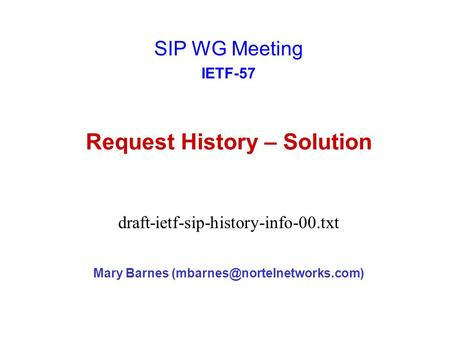 Request History – Solution Mary Barnes SIP WG Meeting IETF-57 draft-ietf-sip-history-info-00.txt.
