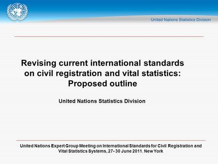 United Nations Expert Group Meeting on International Standards for Civil Registration and Vital Statistics Systems, 27- 30 June 2011, New York Revising.