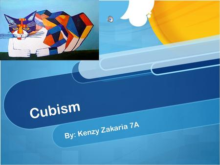 Cubism By: Kenzy Zakaria 7A. What is cubism ? Cubism is modern art made up mostly of paintings. The paintings are not supposed to look real The artist.