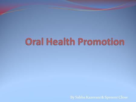 By Sahba Kazerani & Spencer Close. Why Promote Oral Health? Improve overall health and well-being Recognise common oral diseases Prevent dental pain Reduce.
