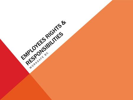 EMPLOYEES RIGHTS & RESPONSIBILITIES WORKSAFE BC. RIGHTS & RESPONSIBILITIES AT SCHOOL RIGHTS Safe Environment Capable teachers Respectful treatment Protection.