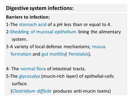 Digestive system infections: Barriers to infection: 1-The stomach acid of a pH less than or equal to 4. 2-Shedding of mucosal epithelium lining the alimentary.