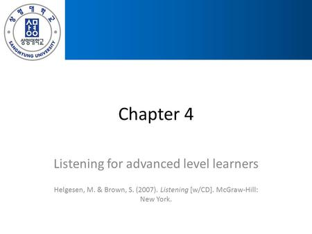 Chapter 4 Listening for advanced level learners Helgesen, M. & Brown, S. (2007). Listening [w/CD]. McGraw-Hill: New York.