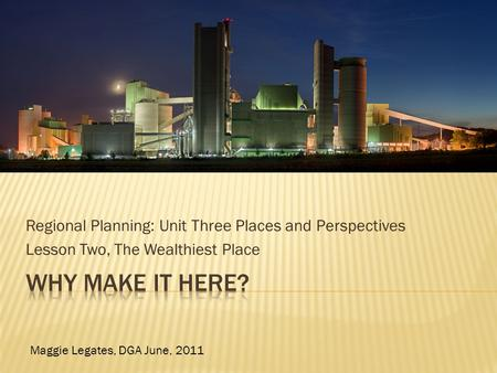 Regional Planning: Unit Three Places and Perspectives Lesson Two, The Wealthiest Place Maggie Legates, DGA June, 2011.