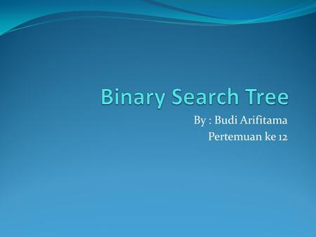 By : Budi Arifitama Pertemuan ke 12. 2 Objectives Upon completion you will be able to: Create and implement binary search trees Understand the operation.