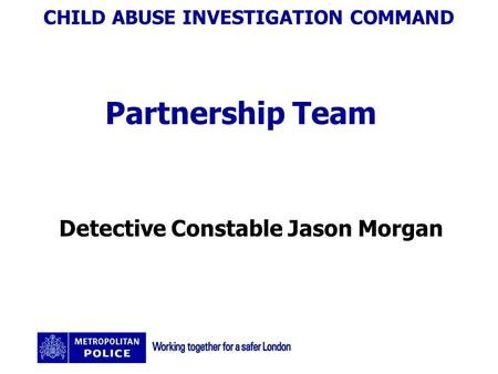 CHILD ABUSE INVESTIGATION COMMAND Partnership Team Detective Constable Jason Morgan.