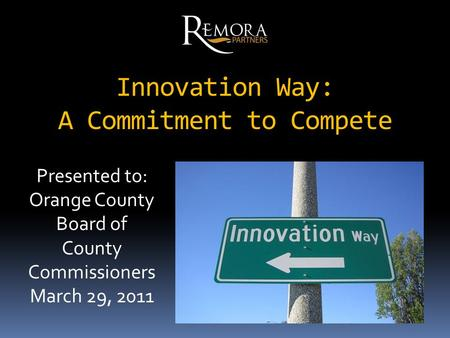 Innovation Way: A Commitment to Compete Presented to: Orange County Board of County Commissioners March 29, 2011.