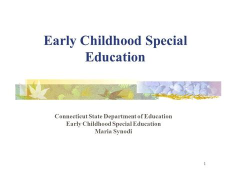 1 Early Childhood Special Education Connecticut State Department of Education Early Childhood Special Education Maria Synodi.