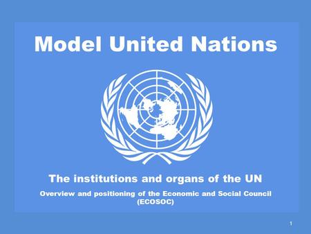 Model United Nations The institutions and organs of the UN Overview and positioning of the Economic and Social Council (ECOSOC) 1.