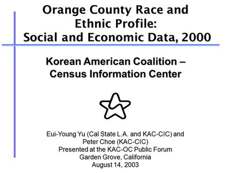 Orange County Race and Ethnic Profile: Social and Economic Data, 2000 Social and Economic Data, 2000 Eui-Young Yu (Cal State L.A. and KAC-CIC) and Peter.