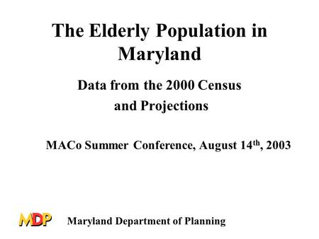 The Elderly Population in Maryland Data from the 2000 Census and Projections MACo Summer Conference, August 14 th, 2003 Maryland Department of Planning.