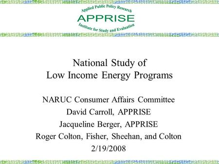 National Study of Low Income Energy Programs NARUC Consumer Affairs Committee David Carroll, APPRISE Jacqueline Berger, APPRISE Roger Colton, Fisher, Sheehan,