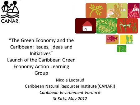 """The Green Economy and the Caribbean: Issues, Ideas and Initiatives"" Launch of the Caribbean Green Economy Action Learning Group Nicole Leotaud Caribbean."
