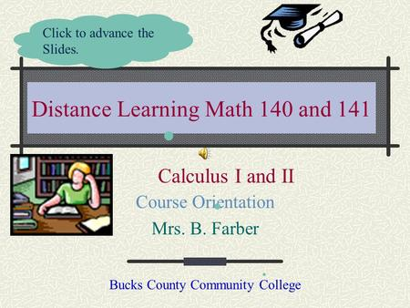 Distance Learning Math 140 and 141 Course Orientation Mrs. B. Farber Bucks County Community College Click to advance the Slides. Calculus I and II.