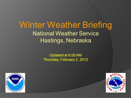 Winter Weather Briefing National Weather Service Hastings, Nebraska Updated at 6:00 AM Thursday, February 2, 2012.