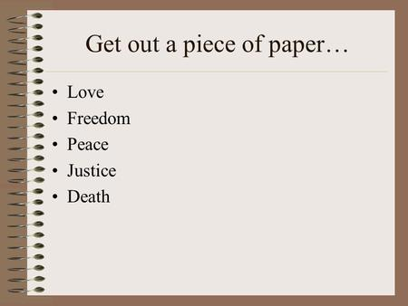 Get out a piece of paper… Love Freedom Peace Justice Death.