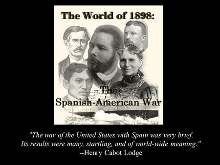 The war of the United States with Spain was very brief. Its results were many, startling, and of world-wide meaning. --Henry Cabot Lodge.