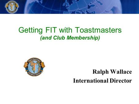Getting FIT with Toastmasters (and Club Membership) Ralph Wallace International Director.