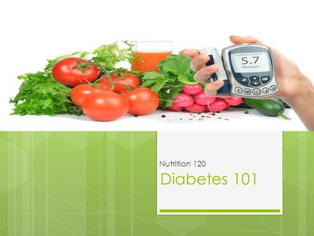 Diabetes 101 Nutrition 120. The Facts on Diabetes - Your body cannot properly store and use fuel for energy. The fuel that your body needs is called glucose.