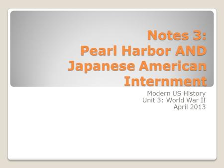 Notes 3: Pearl Harbor AND Japanese American Internment Modern US History Unit 3: World War II April 2013.