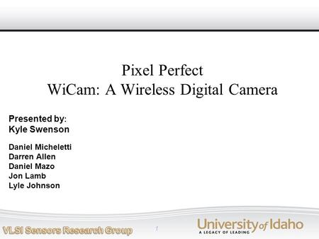 1 Daniel Micheletti Darren Allen Daniel Mazo Jon Lamb Lyle Johnson Pixel Perfect WiCam: A Wireless Digital Camera Presented by : Kyle Swenson.