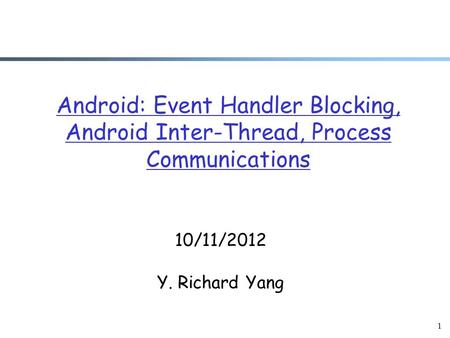 1 Android: Event Handler Blocking, Android Inter-Thread, Process Communications 10/11/2012 Y. Richard Yang.