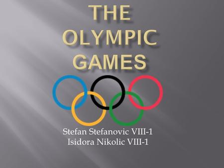Stefan Stefanovic VIII-1 Isidora Nikolic VIII-1.  The Ancient Olympic Games were religious and athletic festivals held every four years at the sanctuary.