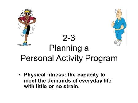 2-3 Planning a Personal Activity Program Physical fitness: the capacity to meet the demands of everyday life with little or no strain.