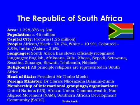 Evelin Aavik The Republic of South Africa Area: 1,228,376 sq. km Population: c. 46 million Capital City: Pretoria (1.25 million) People: African/Black.