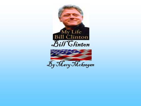 Bill Clinton By Macy Mckeegan Little Billy Bill Clinton was born in Hope, Arkansas on August 19,1946. Bill was born without a father because of a colossal.