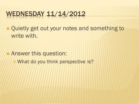  Quietly get out your notes and something to write with.  Answer this question:  What do you think perspective is?