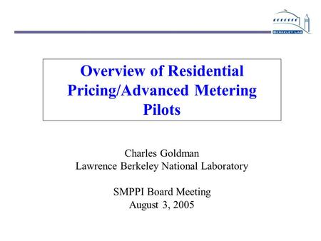 Overview of Residential Pricing/Advanced Metering Pilots Charles Goldman Lawrence Berkeley National Laboratory SMPPI Board Meeting August 3, 2005.