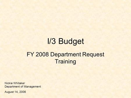 I/3 Budget FY 2008 Department Request Training Nickie Whitaker Department of Management August 14, 2006.