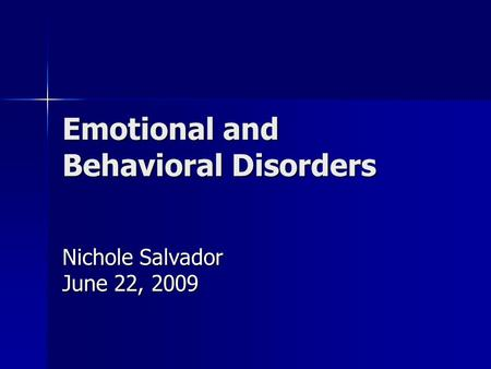 Emotional and Behavioral Disorders Nichole Salvador June 22, 2009.