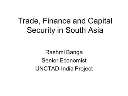 Trade, <strong>Finance</strong> and Capital Security <strong>in</strong> South Asia Rashmi Banga Senior Economist UNCTAD-<strong>India</strong> <strong>Project</strong>.