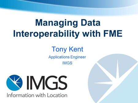 Managing Data Interoperability with FME Tony Kent Applications Engineer IMGS.