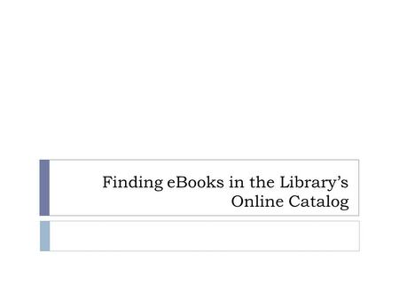 Finding eBooks in the Library's Online Catalog. From the opening search page in the Online Catalog: Limit by 'Ebook (downloadable)' Click on Go!
