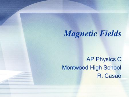 Magnetic Fields AP Physics C Montwood High School R. Casao.