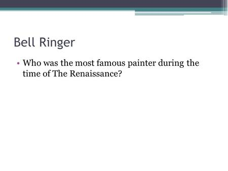 Bell Ringer Who was the most famous painter during the time of The Renaissance?