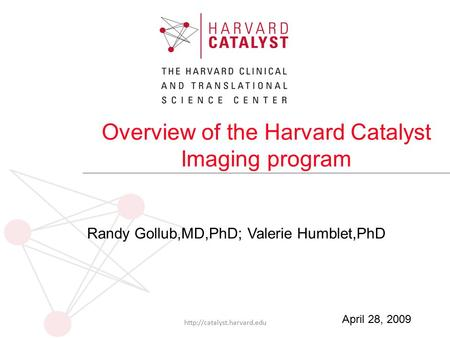 Overview of the Harvard Catalyst Imaging program Randy Gollub,MD,PhD; Valerie Humblet,PhD  April 28, 2009.