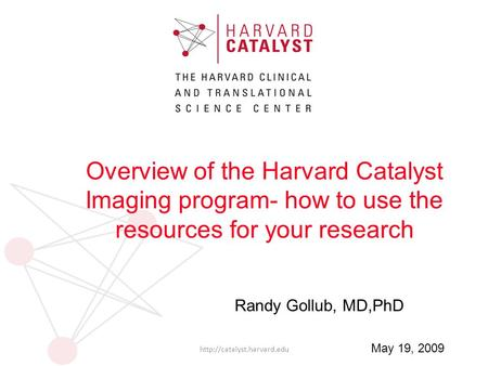 Randy Gollub, MD,PhD  May 19, 2009 Overview of the Harvard Catalyst Imaging program- how to use the resources for your research.