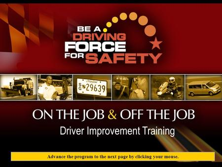 BE A DRIVING FORCE FOR SAFETY. Driver Improvement <strong>Training</strong> Program Driver Improvement <strong>Training</strong> Advance the program to the next page by clicking your mouse.