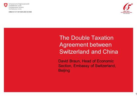 The Double Taxation Agreement between Switzerland and China 1 EMBASSY OF SWITZERLAND IN CHINA David Braun, Head of Economic Section, Embassy of Switzerland,