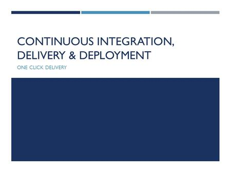CONTINUOUS INTEGRATION, DELIVERY & DEPLOYMENT ONE CLICK DELIVERY.
