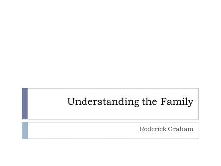 Understanding the Family Roderick Graham. Basic Ideas About The Family Sociologists study the family because it is the primary agent of socialization.