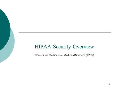 1 HIPAA Security Overview Centers for Medicare & Medicaid Services (CMS)