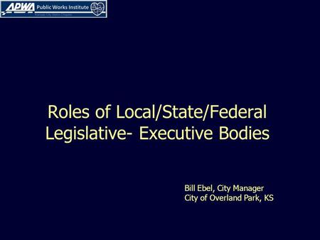 Roles of Local/State/Federal Legislative- Executive Bodies Bill Ebel, City Manager City of Overland Park, KS.